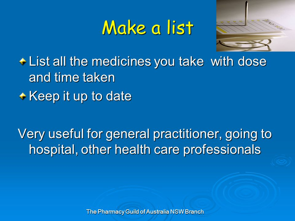 The Pharmacy Guild of Australia NSW Branch Make a list List all the medicines you take with dose and time taken Keep it up to date Very useful for general practitioner, going to hospital, other health care professionals