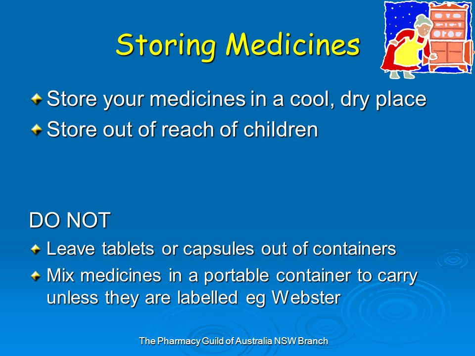 The Pharmacy Guild of Australia NSW Branch Storing Medicines Store your medicines in a cool, dry place Store out of reach of children DO NOT Leave tablets or capsules out of containers Mix medicines in a portable container to carry unless they are labelled eg Webster