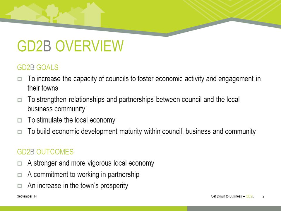 GD2B OVERVIEW GD2B GOALS  To increase the capacity of councils to foster economic activity and engagement in their towns  To strengthen relationships and partnerships between council and the local business community  To stimulate the local economy  To build economic development maturity within council, business and community GD2B OUTCOMES  A stronger and more vigorous local economy  A commitment to working in partnership  An increase in the town's prosperity September 14 Get Down to Business – GD2B 2