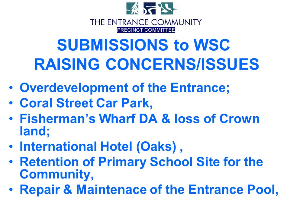 Overdevelopment of the Entrance; Coral Street Car Park, Fisherman's Wharf DA & loss of Crown land; International Hotel (Oaks), Retention of Primary School Site for the Community, Repair & Maintenace of the Entrance Pool, SUBMISSIONS to WSC RAISING CONCERNS/ISSUES