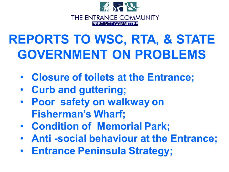 REPORTS TO WSC, RTA, & STATE GOVERNMENT ON PROBLEMS Closure of toilets at the Entrance; Curb and guttering; Poor safety on walkway on Fisherman's Wharf; Condition of Memorial Park; Anti -social behaviour at the Entrance; Entrance Peninsula Strategy;
