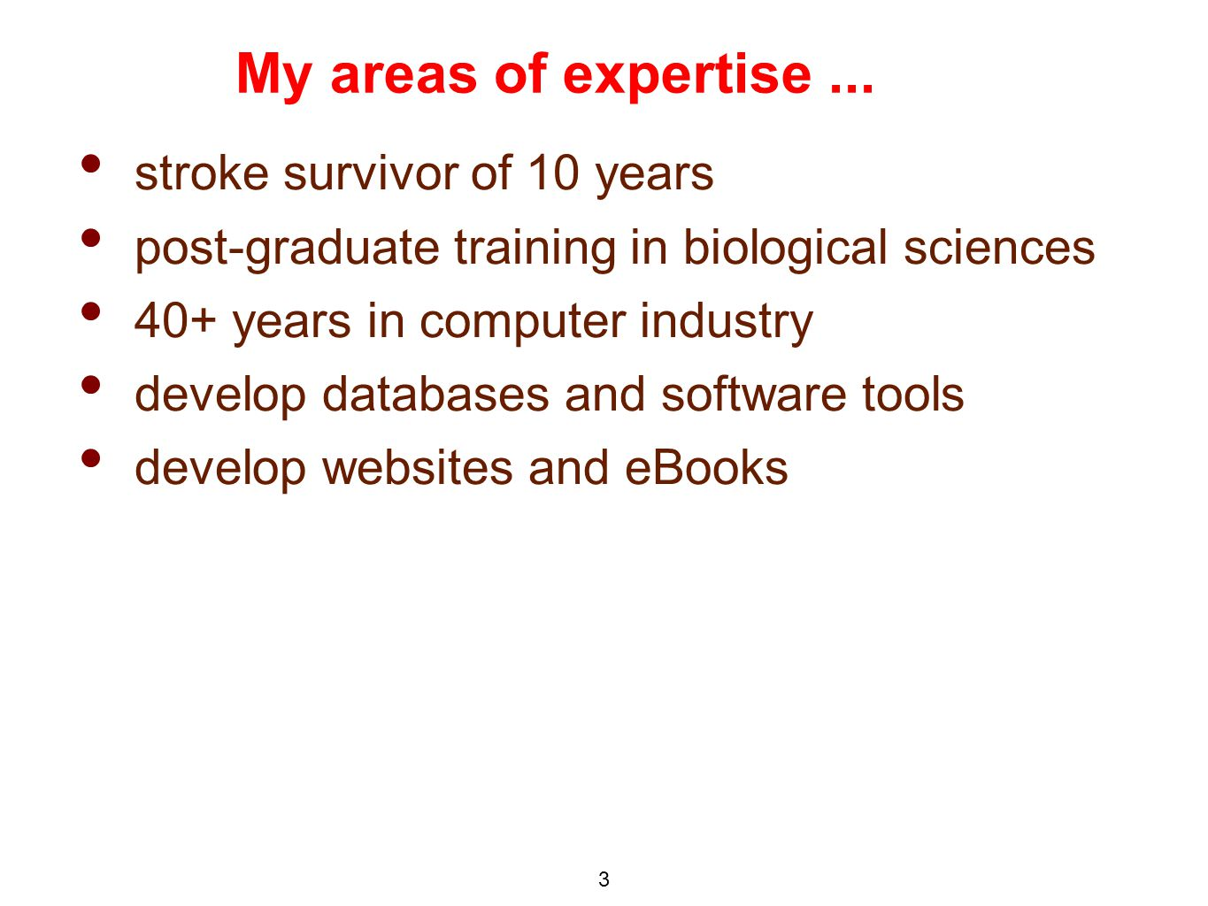 stroke survivor of 10 years post-graduate training in biological sciences 40+ years in computer industry develop databases and software tools develop websites and eBooks My areas of expertise...