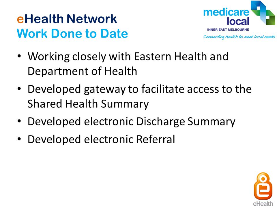 eHealth Network Work Done to Date Working closely with Eastern Health and Department of Health Developed gateway to facilitate access to the Shared Health Summary Developed electronic Discharge Summary Developed electronic Referral
