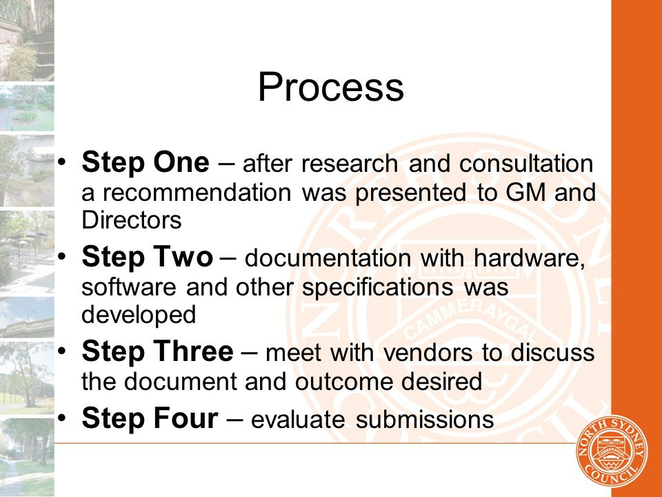 Process Step One – after research and consultation a recommendation was presented to GM and Directors Step Two – documentation with hardware, software and other specifications was developed Step Three – meet with vendors to discuss the document and outcome desired Step Four – evaluate submissions