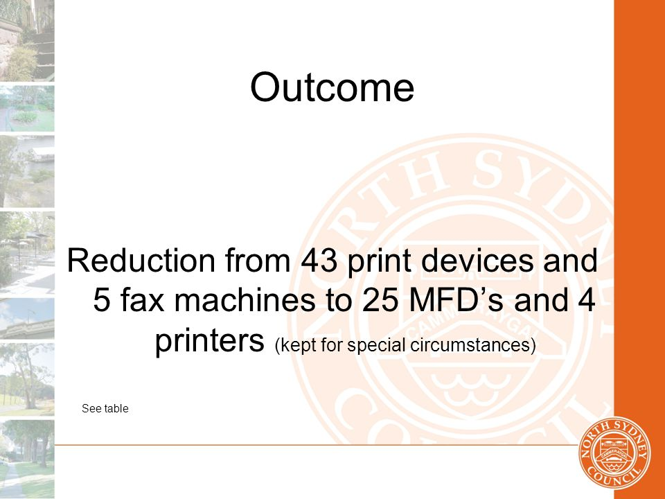 Outcome Reduction from 43 print devices and 5 fax machines to 25 MFD's and 4 printers (kept for special circumstances) See table
