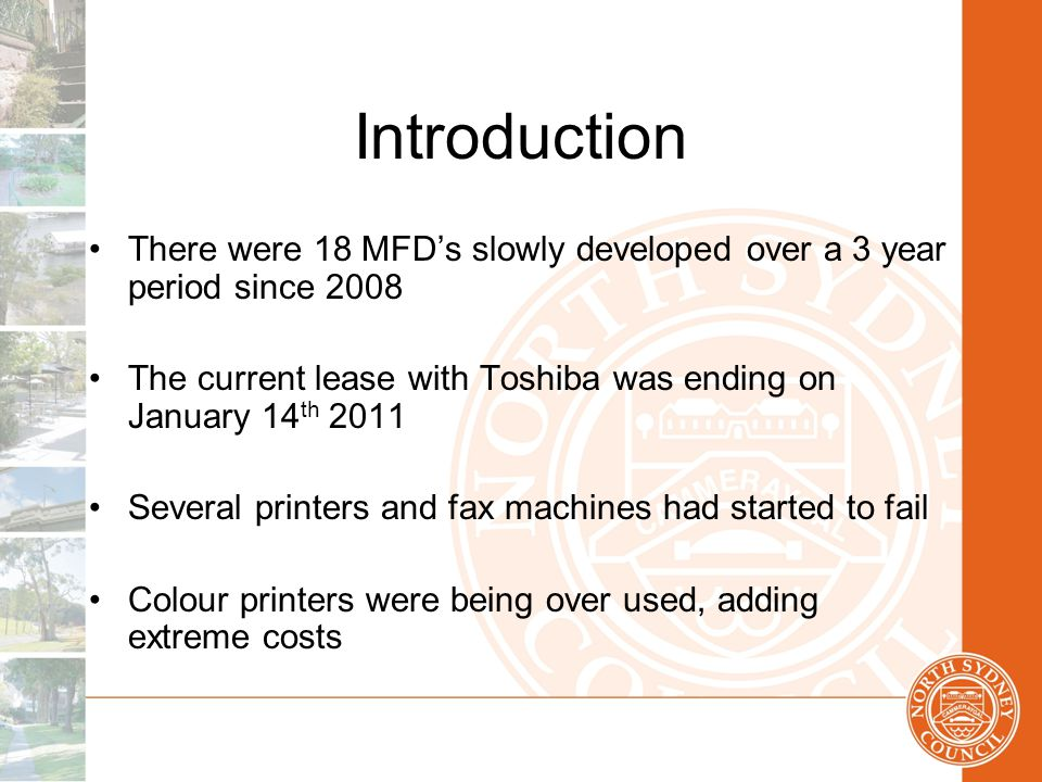 Introduction There were 18 MFD's slowly developed over a 3 year period since 2008 The current lease with Toshiba was ending on January 14 th 2011 Several printers and fax machines had started to fail Colour printers were being over used, adding extreme costs