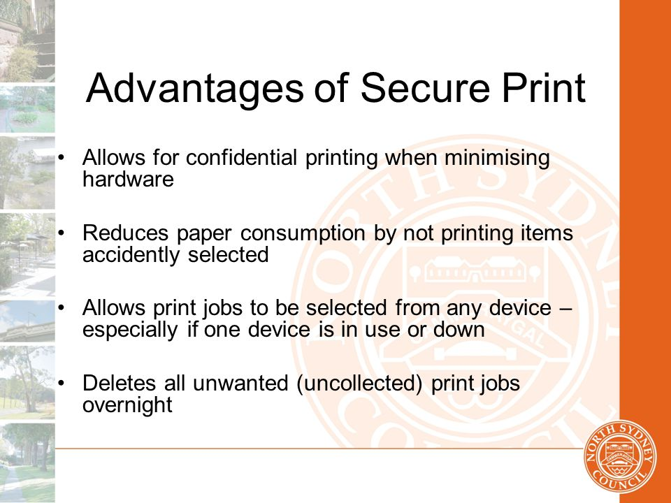 Advantages of Secure Print Allows for confidential printing when minimising hardware Reduces paper consumption by not printing items accidently selected Allows print jobs to be selected from any device – especially if one device is in use or down Deletes all unwanted (uncollected) print jobs overnight