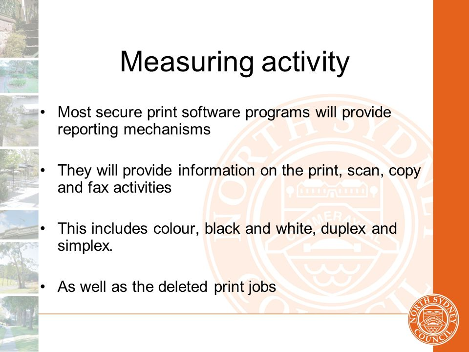 Measuring activity Most secure print software programs will provide reporting mechanisms They will provide information on the print, scan, copy and fax activities This includes colour, black and white, duplex and simplex.