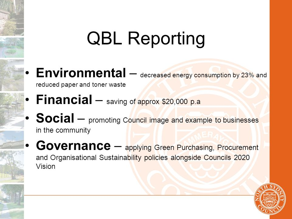 QBL Reporting Environmental – decreased energy consumption by 23% and reduced paper and toner waste Financial – saving of approx $20,000 p.a Social – promoting Council image and example to businesses in the community Governance – applying Green Purchasing, Procurement and Organisational Sustainability policies alongside Councils 2020 Vision