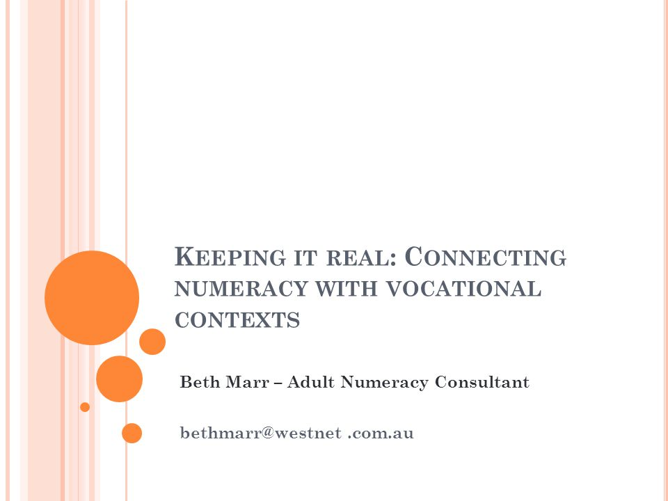 K EEPING IT REAL : C ONNECTING NUMERACY WITH VOCATIONAL CONTEXTS Beth Marr – Adult Numeracy Consultant bethmarr@westnet.com.au