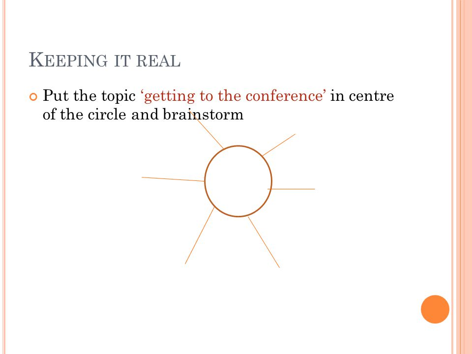 K EEPING IT REAL Put the topic 'getting to the conference' in centre of the circle and brainstorm