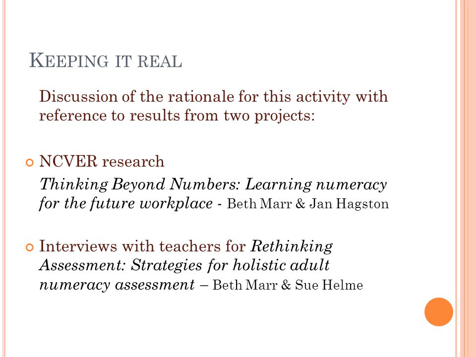 K EEPING IT REAL Discussion of the rationale for this activity with reference to results from two projects: NCVER research Thinking Beyond Numbers: Learning numeracy for the future workplace - Beth Marr & Jan Hagston Interviews with teachers for Rethinking Assessment: Strategies for holistic adult numeracy assessment – Beth Marr & Sue Helme
