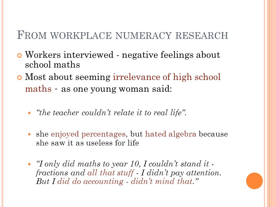 F ROM WORKPLACE NUMERACY RESEARCH Workers interviewed - negative feelings about school maths Most about seeming irrelevance of high school maths - as one young woman said: the teacher couldn't relate it to real life .