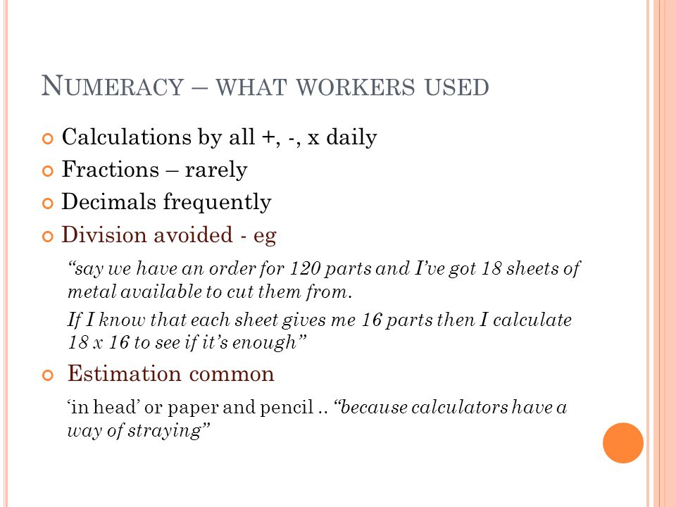 N UMERACY – WHAT WORKERS USED Calculations by all +, -, x daily Fractions – rarely Decimals frequently Division avoided - eg say we have an order for 120 parts and I've got 18 sheets of metal available to cut them from.