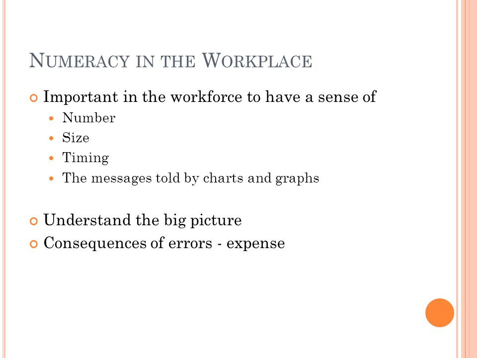 N UMERACY IN THE W ORKPLACE Important in the workforce to have a sense of Number Size Timing The messages told by charts and graphs Understand the big picture Consequences of errors - expense