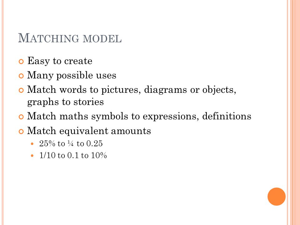 M ATCHING MODEL Easy to create Many possible uses Match words to pictures, diagrams or objects, graphs to stories Match maths symbols to expressions, definitions Match equivalent amounts 25% to ¼ to 0.25 1/10 to 0.1 to 10%