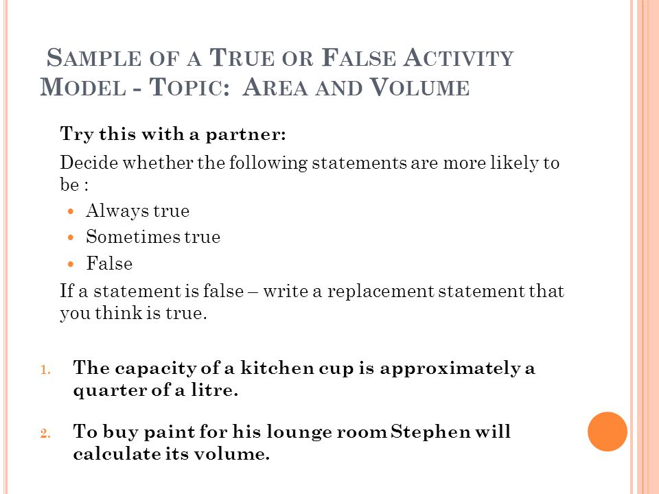 S AMPLE OF A T RUE OR F ALSE A CTIVITY M ODEL - T OPIC : A REA AND V OLUME Try this with a partner: Decide whether the following statements are more likely to be : Always true Sometimes true False If a statement is false – write a replacement statement that you think is true.