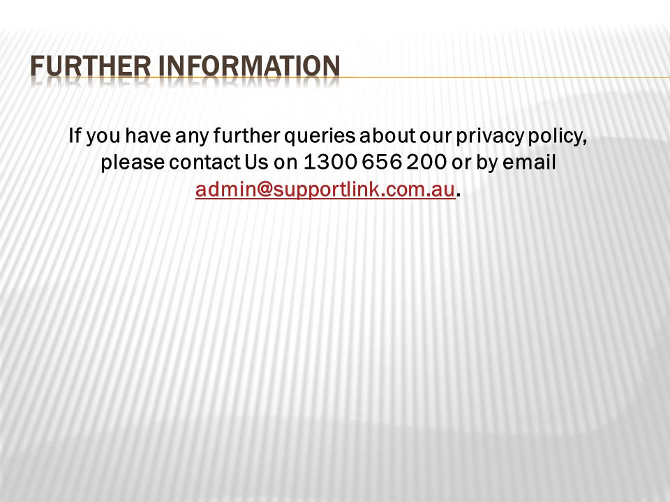 If you have any further queries about our privacy policy, please contact Us on 1300 656 200 or by email admin@supportlink.com.au.