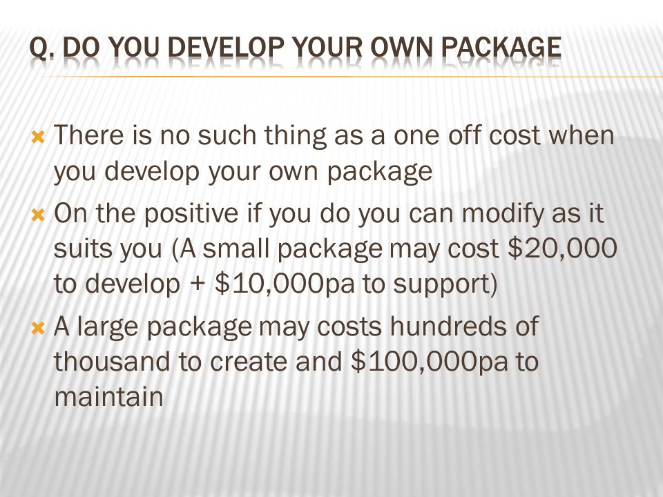  There is no such thing as a one off cost when you develop your own package  On the positive if you do you can modify as it suits you (A small package may cost $20,000 to develop + $10,000pa to support)  A large package may costs hundreds of thousand to create and $100,000pa to maintain