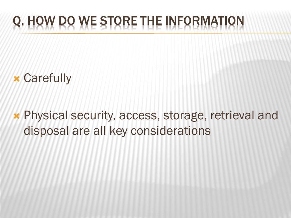  Carefully  Physical security, access, storage, retrieval and disposal are all key considerations