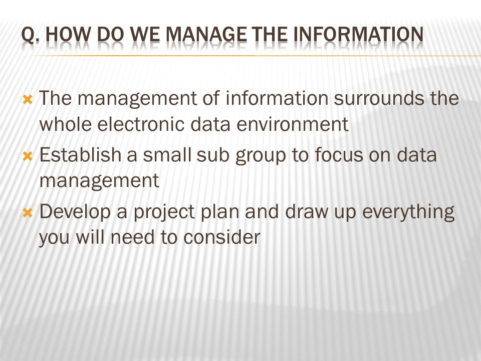  The management of information surrounds the whole electronic data environment  Establish a small sub group to focus on data management  Develop a project plan and draw up everything you will need to consider
