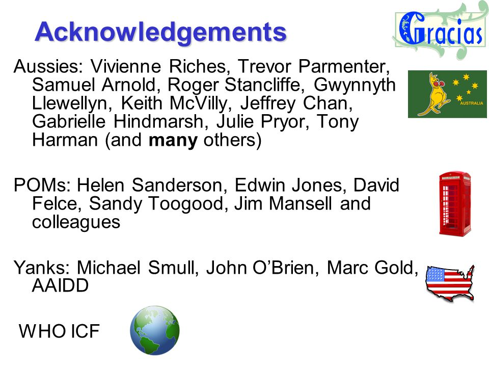 Acknowledgements Aussies: Vivienne Riches, Trevor Parmenter, Samuel Arnold, Roger Stancliffe, Gwynnyth Llewellyn, Keith McVilly, Jeffrey Chan, Gabrielle Hindmarsh, Julie Pryor, Tony Harman (and many others) POMs: Helen Sanderson, Edwin Jones, David Felce, Sandy Toogood, Jim Mansell and colleagues Yanks: Michael Smull, John O'Brien, Marc Gold, AAIDD WHO ICF