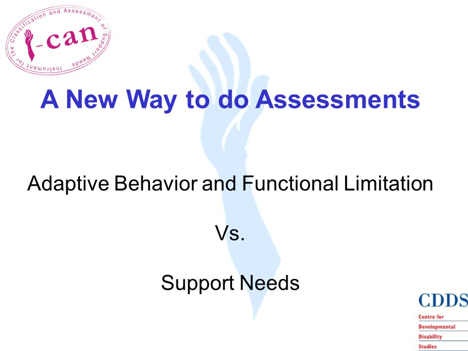 A New Way to do Assessments Adaptive Behavior and Functional Limitation Vs. Support Needs