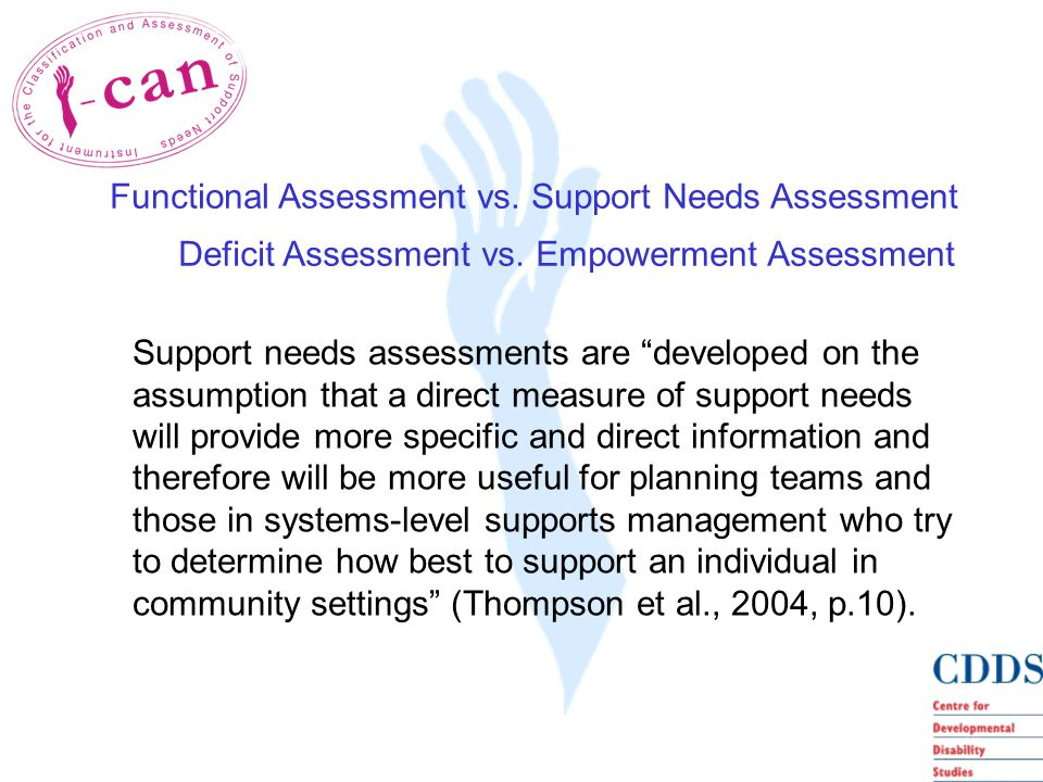 Support needs assessments are developed on the assumption that a direct measure of support needs will provide more specific and direct information and therefore will be more useful for planning teams and those in systems-level supports management who try to determine how best to support an individual in community settings (Thompson et al., 2004, p.10).