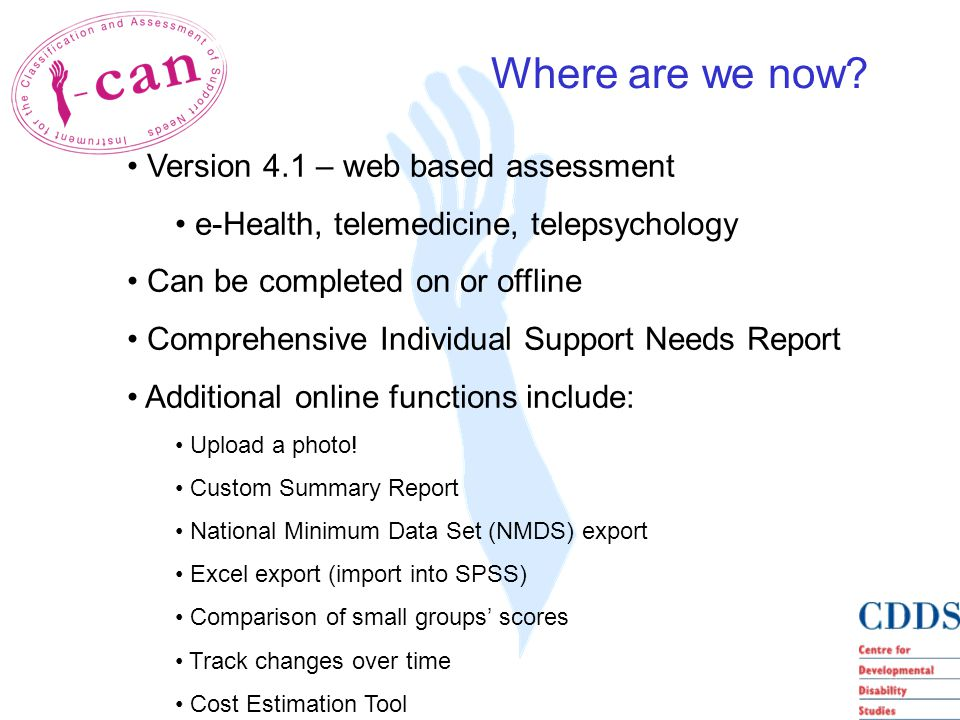 Version 4.1 – web based assessment e-Health, telemedicine, telepsychology Can be completed on or offline Comprehensive Individual Support Needs Report Additional online functions include: Upload a photo.