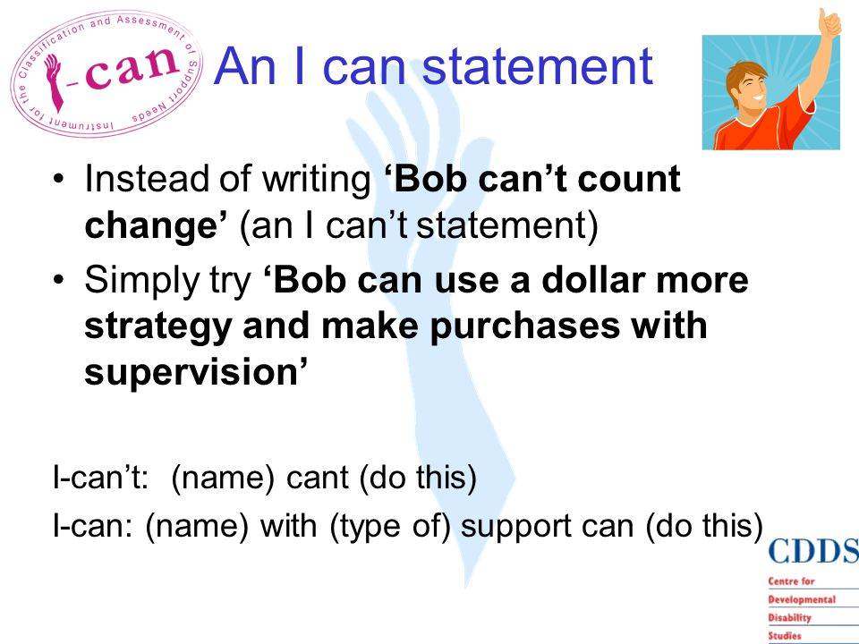 An I can statement Instead of writing 'Bob can't count change' (an I can't statement) Simply try 'Bob can use a dollar more strategy and make purchases with supervision' I-can't: (name) cant (do this) I-can: (name) with (type of) support can (do this)