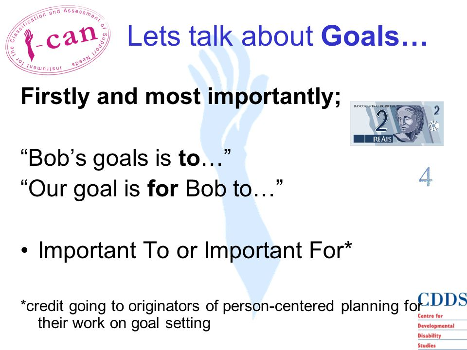 Lets talk about Goals… Firstly and most importantly; Bob's goals is to… Our goal is for Bob to… Important To or Important For* *credit going to originators of person-centered planning for their work on goal setting