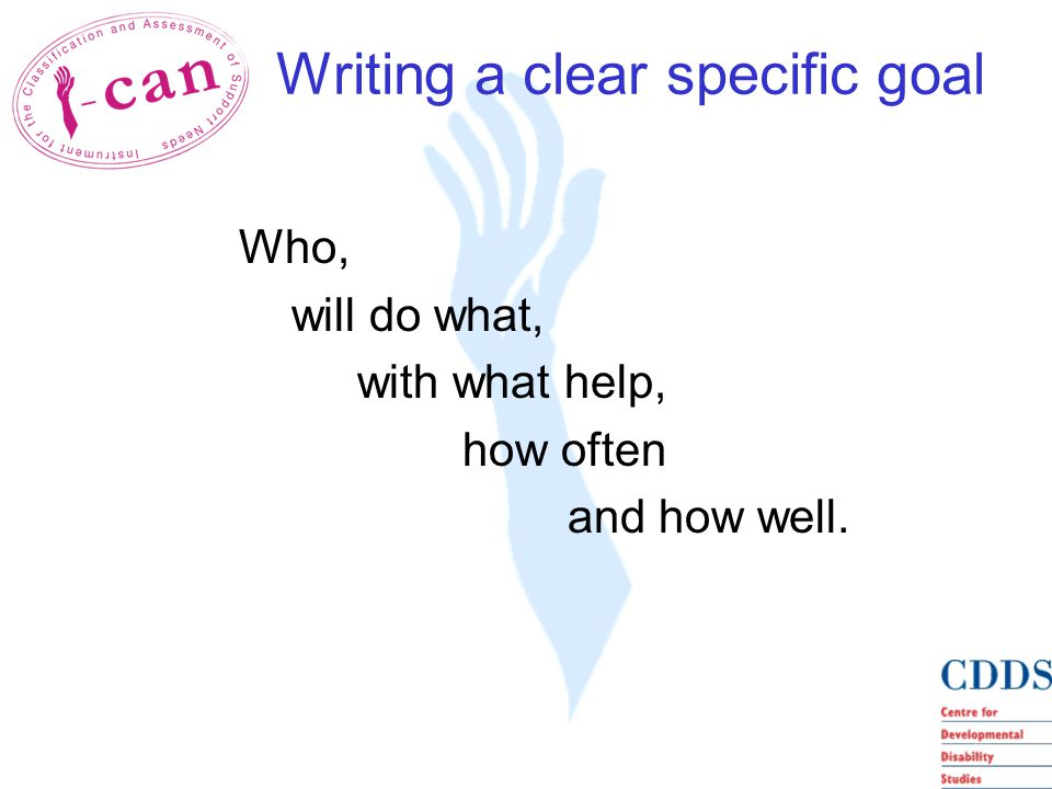 Writing a clear specific goal Who, will do what, with what help, how often and how well.