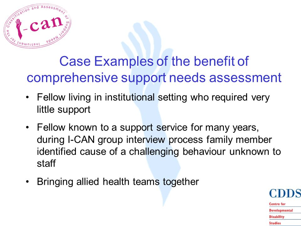Fellow living in institutional setting who required very little support Fellow known to a support service for many years, during I-CAN group interview process family member identified cause of a challenging behaviour unknown to staff Bringing allied health teams together Case Examples of the benefit of comprehensive support needs assessment