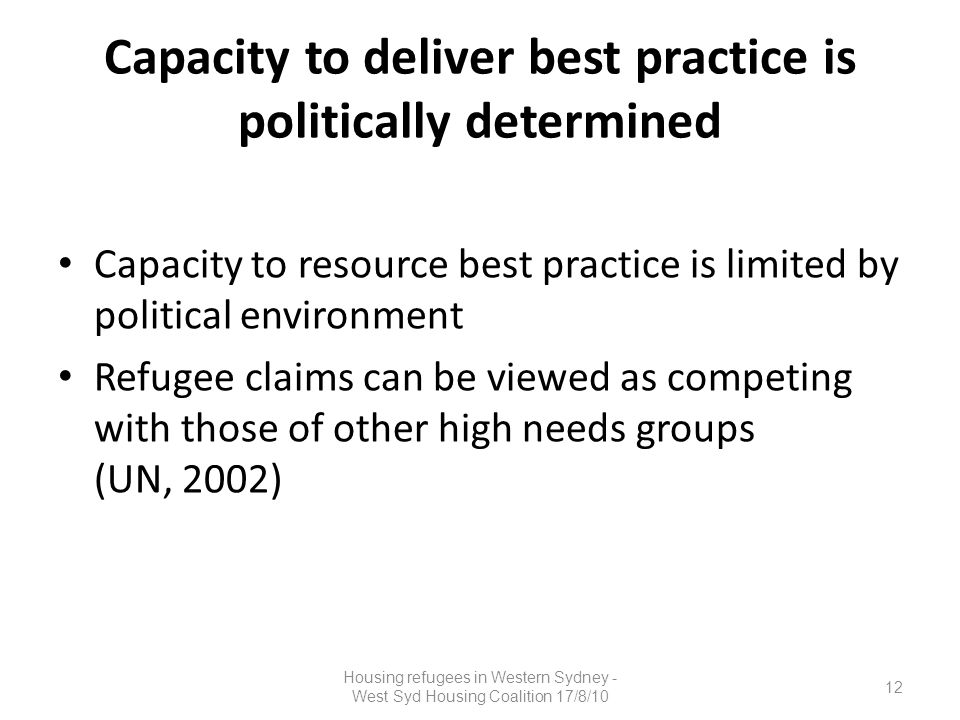 Capacity to deliver best practice is politically determined Capacity to resource best practice is limited by political environment Refugee claims can be viewed as competing with those of other high needs groups (UN, 2002) 12 Housing refugees in Western Sydney - West Syd Housing Coalition 17/8/10