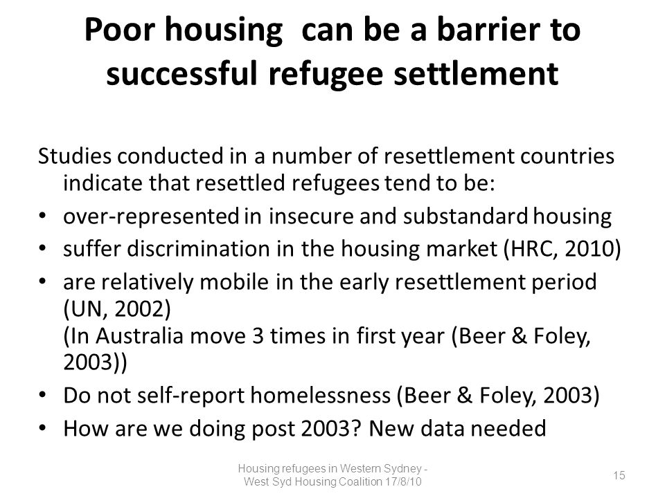 Poor housing can be a barrier to successful refugee settlement Studies conducted in a number of resettlement countries indicate that resettled refugees tend to be: over-represented in insecure and substandard housing suffer discrimination in the housing market (HRC, 2010) are relatively mobile in the early resettlement period (UN, 2002) (In Australia move 3 times in first year (Beer & Foley, 2003)) Do not self-report homelessness (Beer & Foley, 2003) How are we doing post 2003.