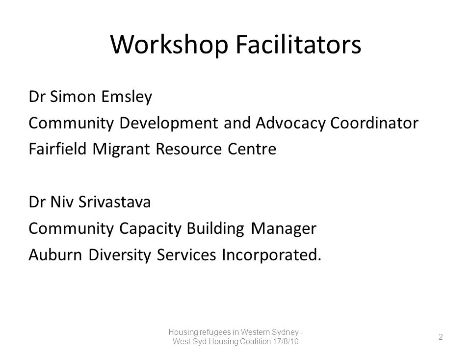 Workshop Facilitators Dr Simon Emsley Community Development and Advocacy Coordinator Fairfield Migrant Resource Centre Dr Niv Srivastava Community Capacity Building Manager Auburn Diversity Services Incorporated.