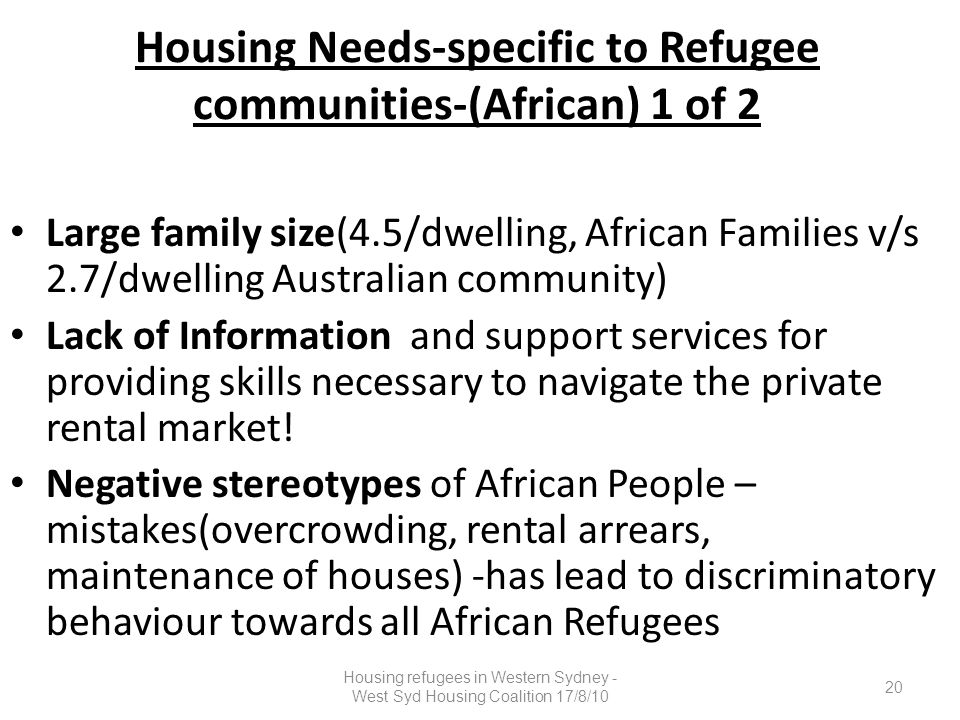 Housing Needs-specific to Refugee communities-(African) 1 of 2 Large family size(4.5/dwelling, African Families v/s 2.7/dwelling Australian community) Lack of Information and support services for providing skills necessary to navigate the private rental market.