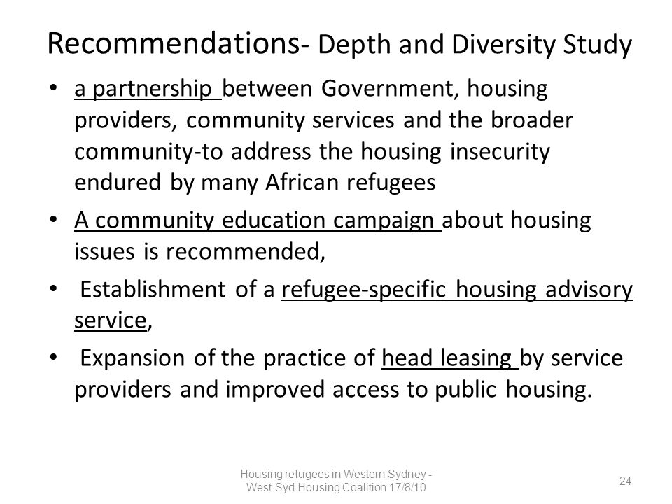 Recommendations - Depth and Diversity Study a partnership between Government, housing providers, community services and the broader community-to address the housing insecurity endured by many African refugees A community education campaign about housing issues is recommended, Establishment of a refugee-specific housing advisory service, Expansion of the practice of head leasing by service providers and improved access to public housing.
