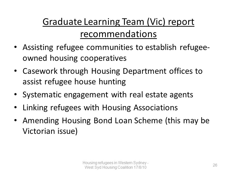 Graduate Learning Team (Vic) report recommendations Assisting refugee communities to establish refugee- owned housing cooperatives Casework through Housing Department offices to assist refugee house hunting Systematic engagement with real estate agents Linking refugees with Housing Associations Amending Housing Bond Loan Scheme (this may be Victorian issue) 26 Housing refugees in Western Sydney - West Syd Housing Coalition 17/8/10