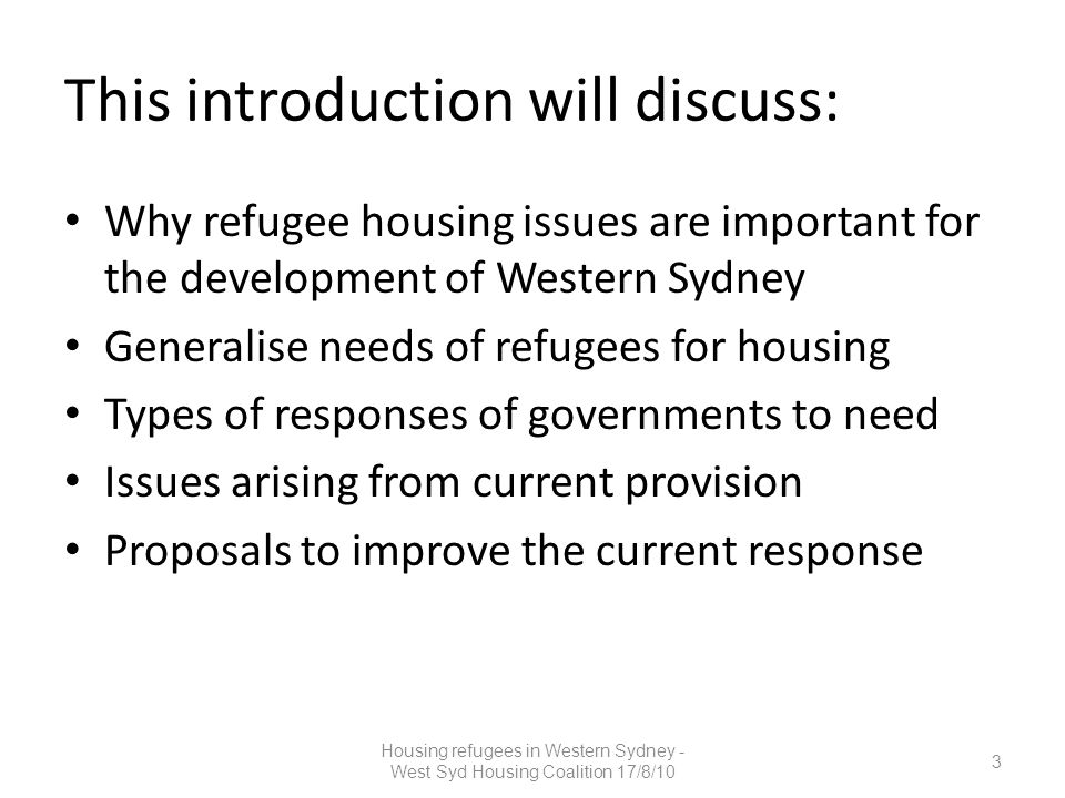 This introduction will discuss: Why refugee housing issues are important for the development of Western Sydney Generalise needs of refugees for housing Types of responses of governments to need Issues arising from current provision Proposals to improve the current response 3 Housing refugees in Western Sydney - West Syd Housing Coalition 17/8/10