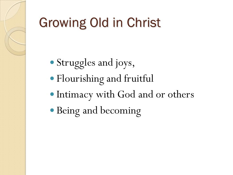 Growing Old in Christ Struggles and joys, Flourishing and fruitful Intimacy with God and or others Being and becoming