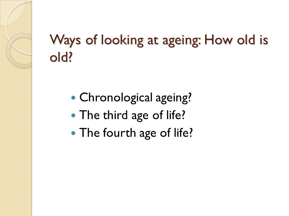Ways of looking at ageing: How old is old. Chronological ageing.