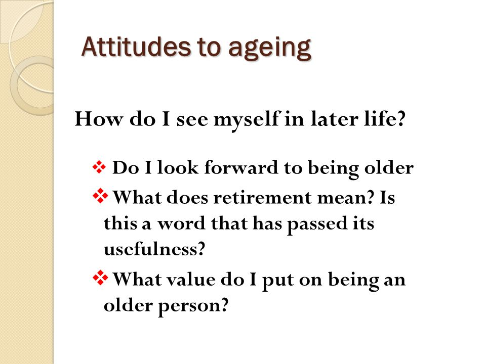 Attitudes to ageing How do I see myself in later life.
