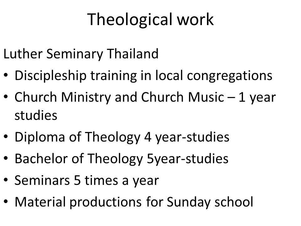 Theological work Luther Seminary Thailand Discipleship training in local congregations Church Ministry and Church Music – 1 year studies Diploma of Theology 4 year-studies Bachelor of Theology 5year-studies Seminars 5 times a year Material productions for Sunday school