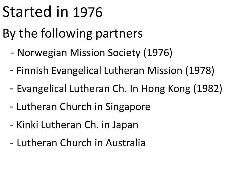 Started in 1976 By the following partners - Norwegian Mission Society (1976) - Finnish Evangelical Lutheran Mission (1978) - Evangelical Lutheran Ch.