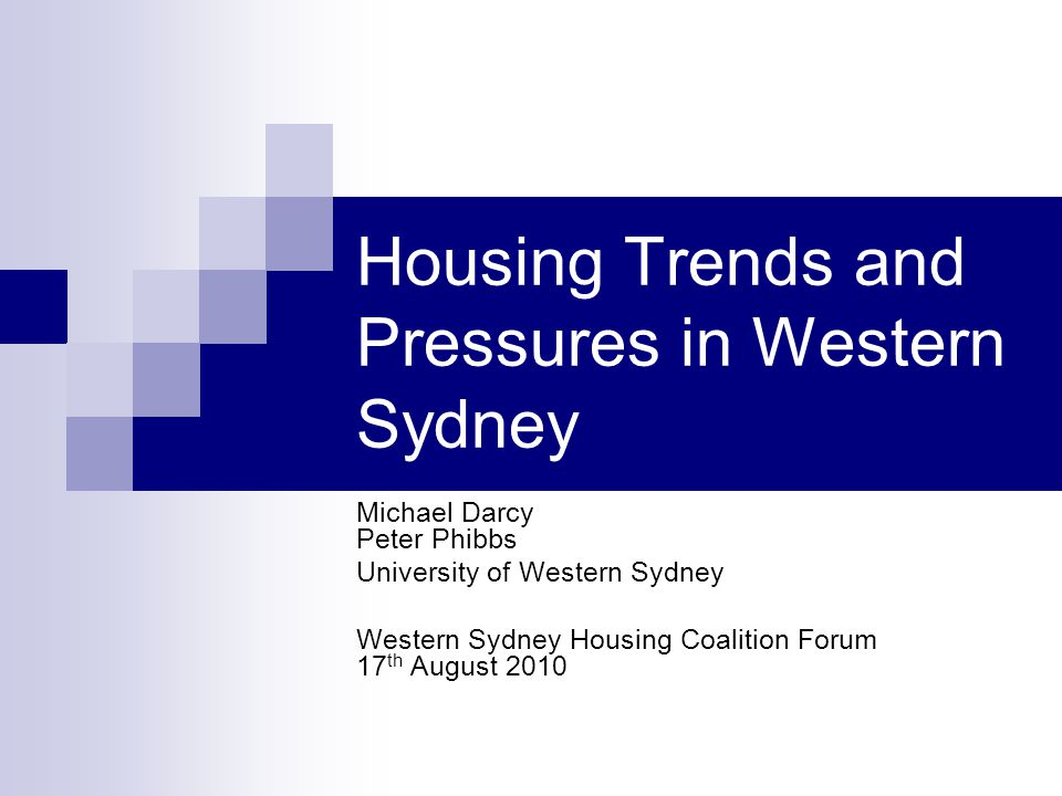Housing Trends and Pressures in Western Sydney Michael Darcy Peter Phibbs University of Western Sydney Western Sydney Housing Coalition Forum 17 th August 2010