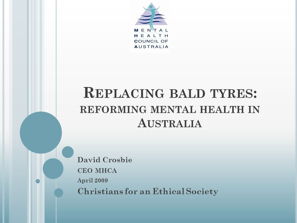R EPLACING BALD TYRES : REFORMING MENTAL HEALTH IN A USTRALIA David Crosbie CEO MHCA April 2009 Christians for an Ethical Society