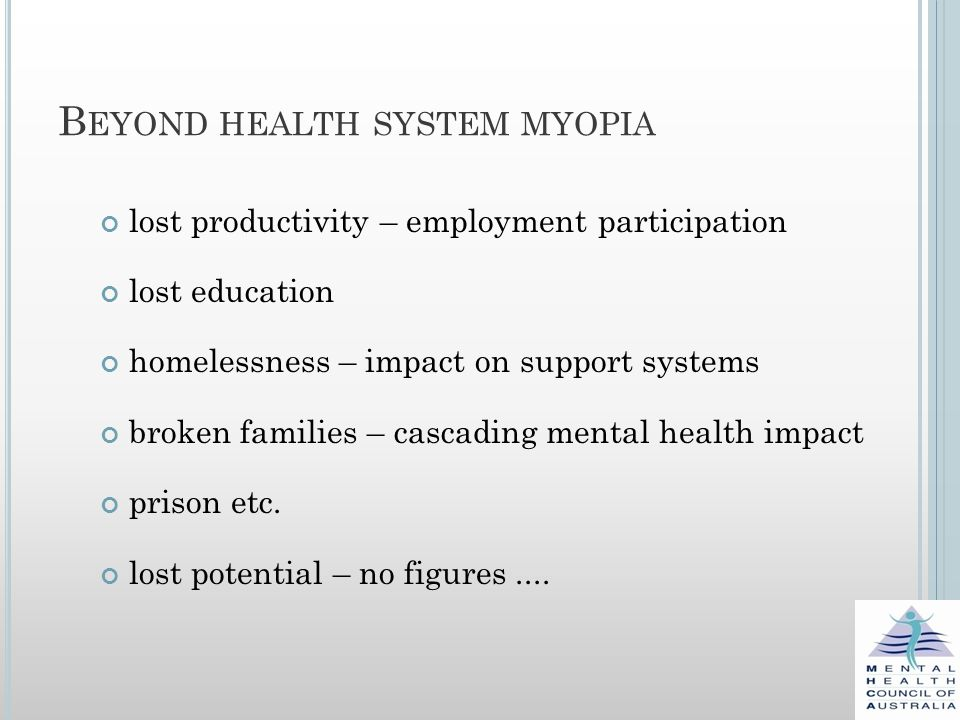 B EYOND HEALTH SYSTEM MYOPIA lost productivity – employment participation lost education homelessness – impact on support systems broken families – cascading mental health impact prison etc.