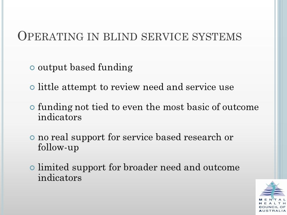O PERATING IN BLIND SERVICE SYSTEMS output based funding little attempt to review need and service use funding not tied to even the most basic of outcome indicators no real support for service based research or follow-up limited support for broader need and outcome indicators