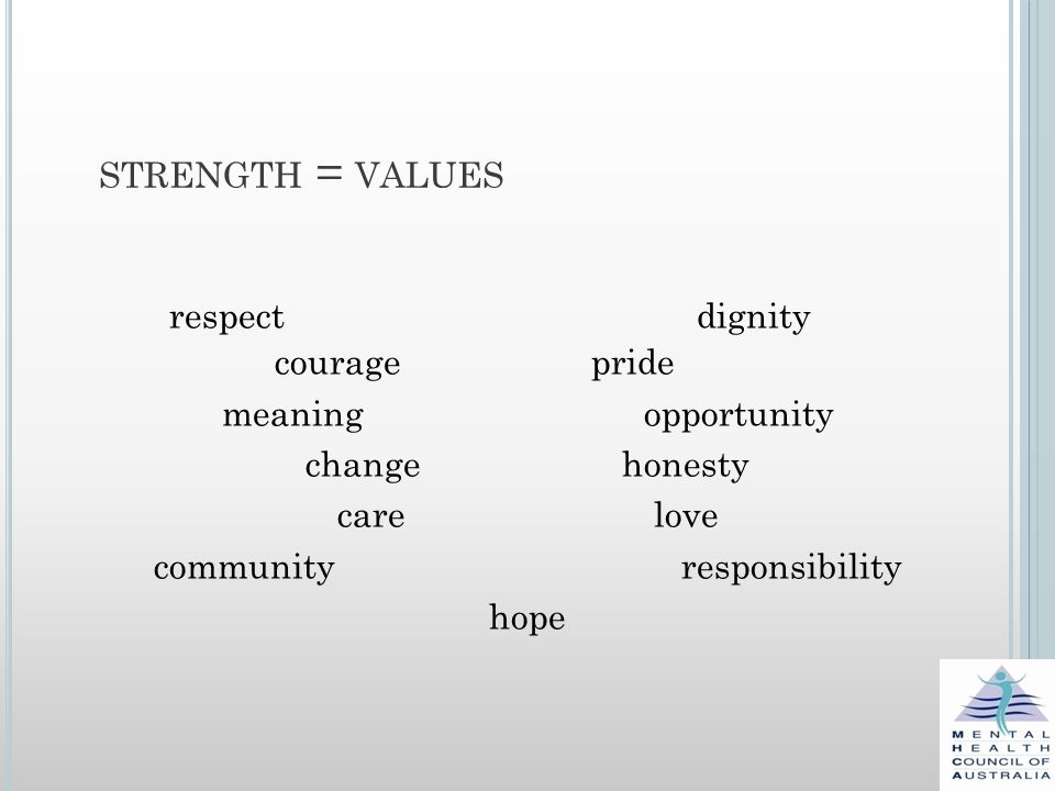 STRENGTH = VALUES respect dignity couragepride meaning opportunity change honesty care love communityresponsibility hope